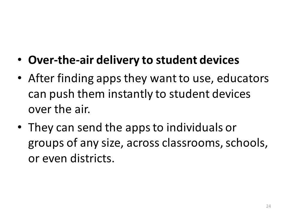 Over-the-air delivery to student devices After finding apps they want to use, educators can push them instantly to student devices over the air. They