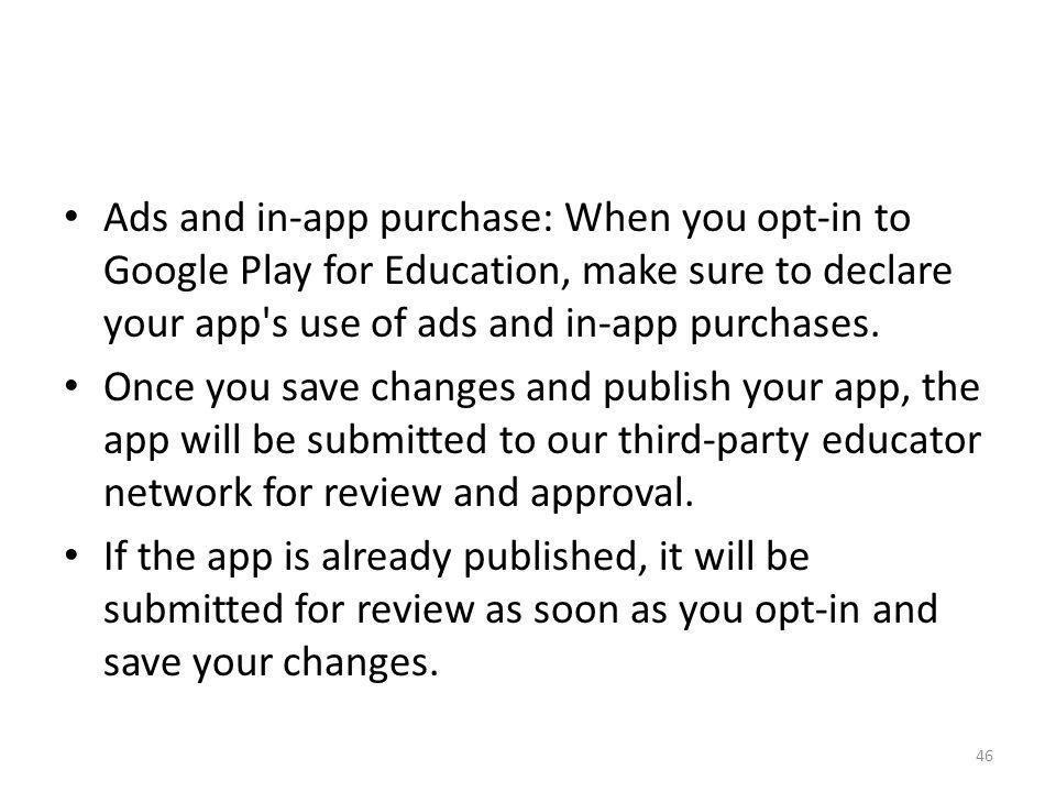 Ads and in-app purchase: When you opt-in to Google Play for Education, make sure to declare your app's use of ads and in-app purchases. Once you save