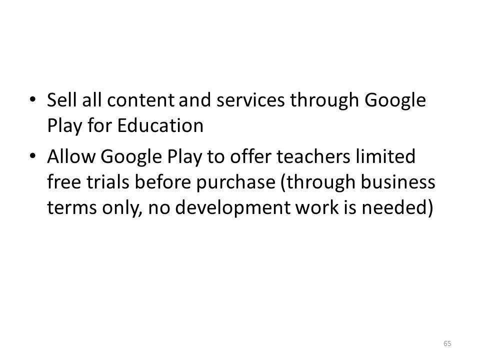 Sell all content and services through Google Play for Education Allow Google Play to offer teachers limited free trials before purchase (through busin