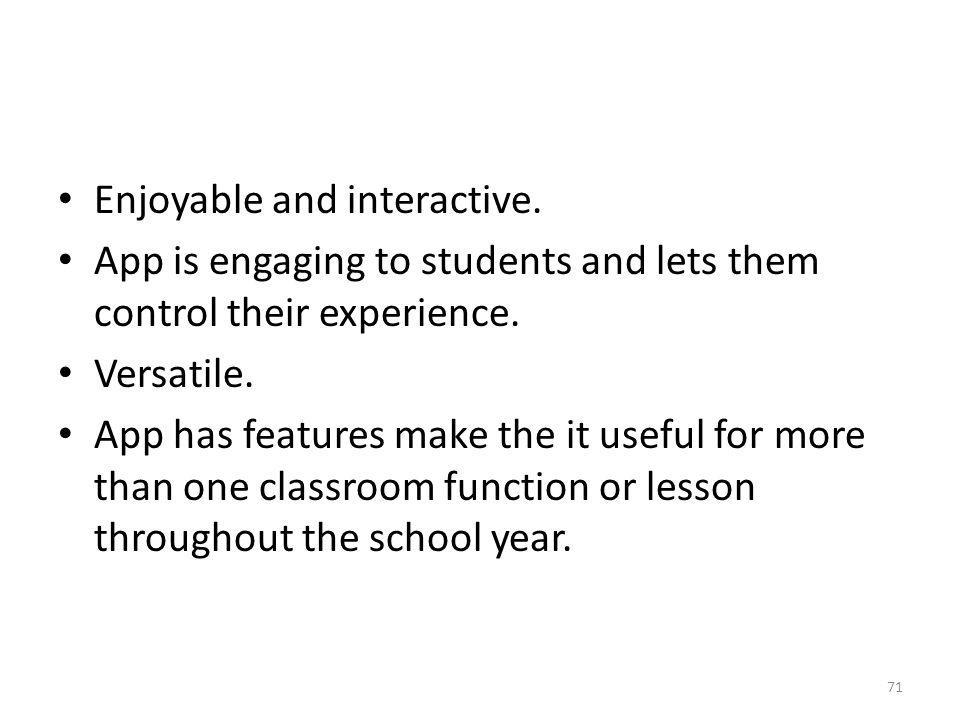Enjoyable and interactive. App is engaging to students and lets them control their experience. Versatile. App has features make the it useful for more