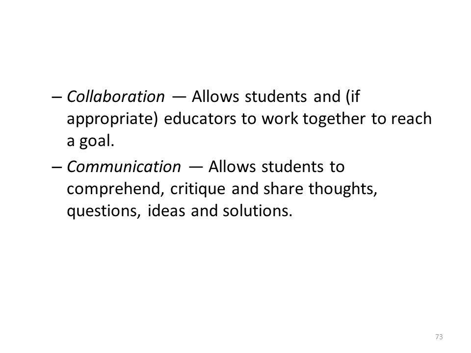 – Collaboration Allows students and (if appropriate) educators to work together to reach a goal. – Communication Allows students to comprehend, critiq