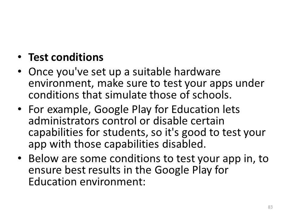 Test conditions Once you've set up a suitable hardware environment, make sure to test your apps under conditions that simulate those of schools. For e