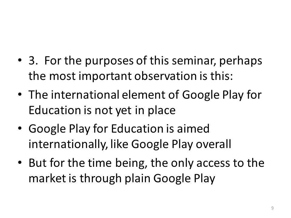 3. For the purposes of this seminar, perhaps the most important observation is this: The international element of Google Play for Education is not yet