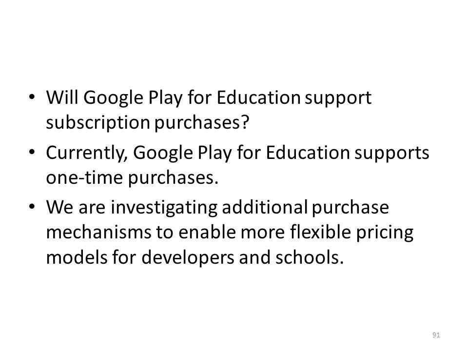 Will Google Play for Education support subscription purchases? Currently, Google Play for Education supports one-time purchases. We are investigating