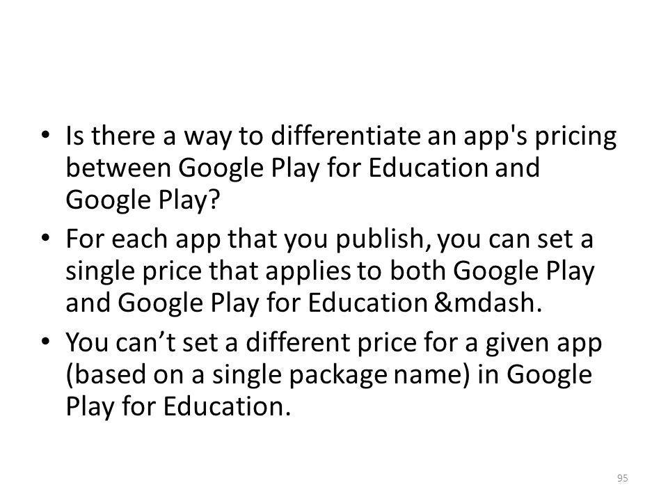 Is there a way to differentiate an app's pricing between Google Play for Education and Google Play? For each app that you publish, you can set a singl