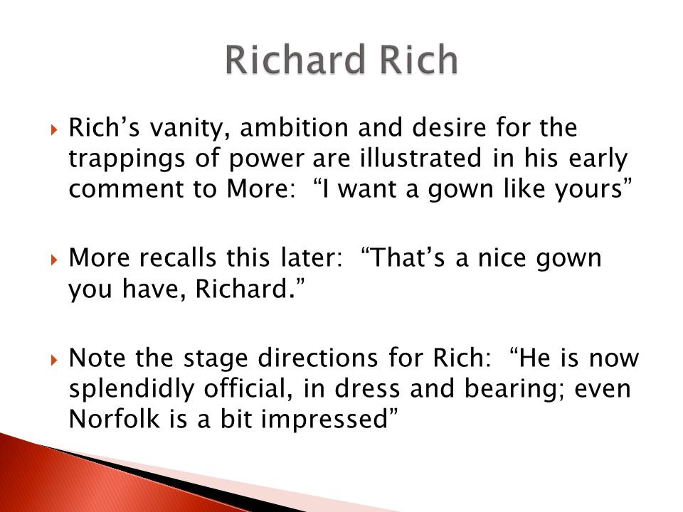 Richs vanity, ambition and desire for the trappings of power are illustrated in his early comment to More: I want a gown like yours More recalls this