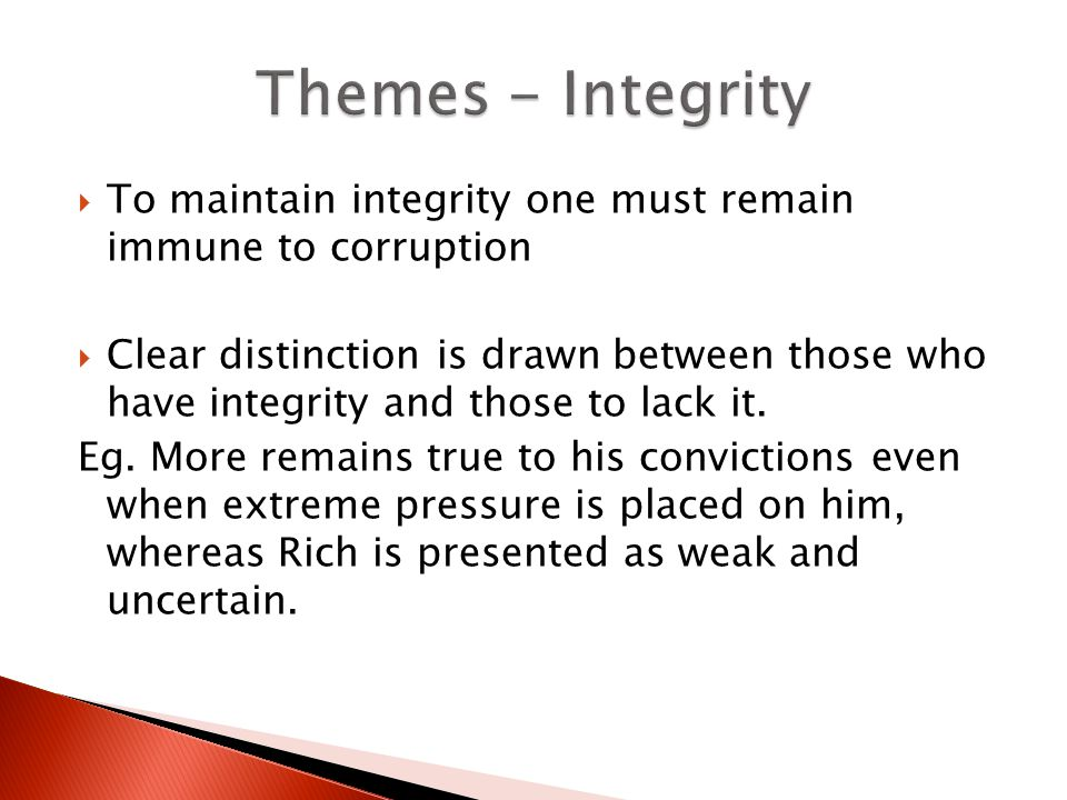To maintain integrity one must remain immune to corruption Clear distinction is drawn between those who have integrity and those to lack it. Eg. More
