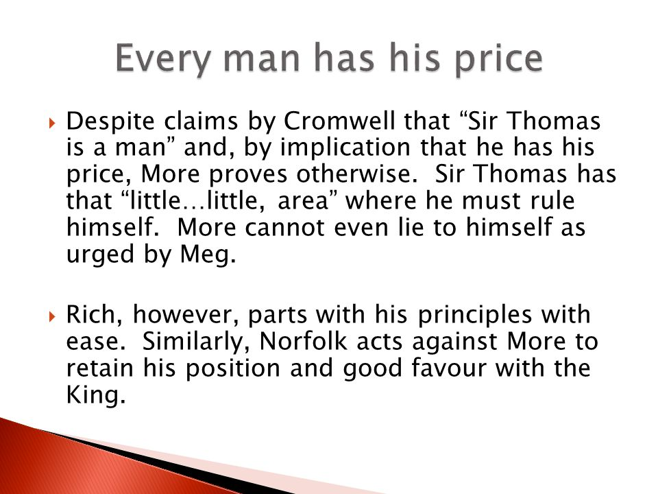 Despite claims by Cromwell that Sir Thomas is a man and, by implication that he has his price, More proves otherwise. Sir Thomas has that little…littl
