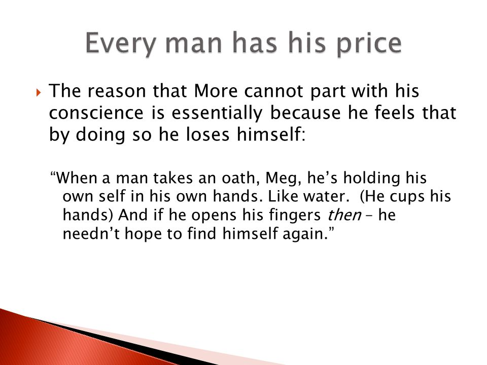 The reason that More cannot part with his conscience is essentially because he feels that by doing so he loses himself: When a man takes an oath, Meg, hes holding his own self in his own hands.