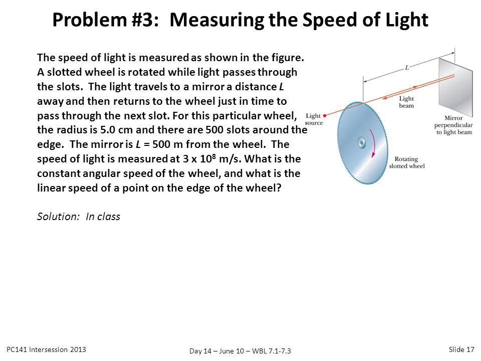 Day 14 – June 10 – WBL 7.1-7.3 Problem #3: Measuring the Speed of Light PC141 Intersession 2013Slide 17 The speed of light is measured as shown in the
