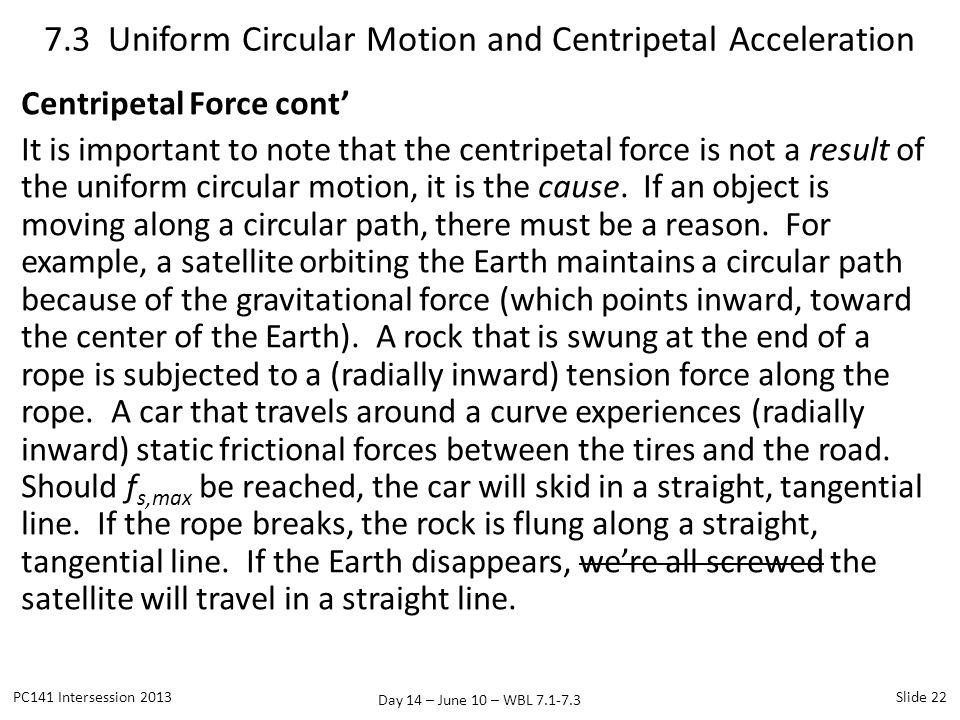 Day 14 – June 10 – WBL 7.1-7.3 Centripetal Force cont It is important to note that the centripetal force is not a result of the uniform circular motio