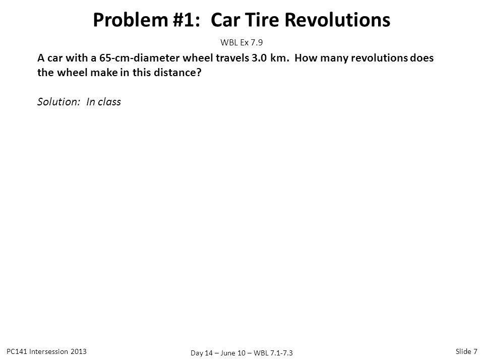 Day 14 – June 10 – WBL 7.1-7.3 Problem #1: Car Tire Revolutions PC141 Intersession 2013Slide 7 WBL Ex 7.9 A car with a 65-cm-diameter wheel travels 3.