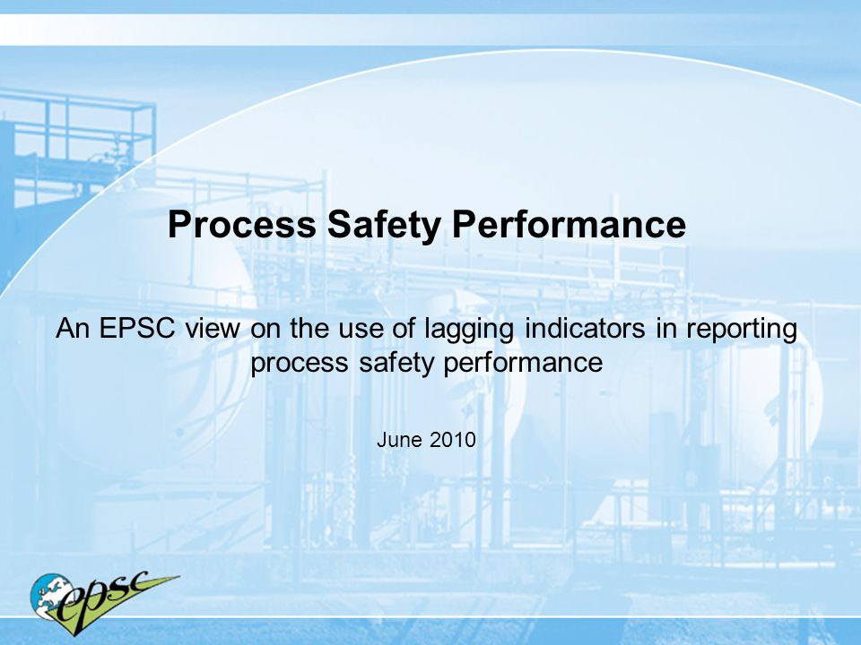 Process Safety Performance An EPSC view on the use of lagging indicators in reporting process safety performance June 2010