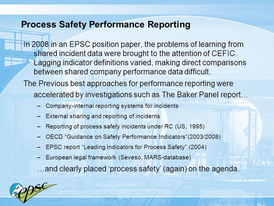 Process Safety Performance Reporting In 2008 in an EPSC position paper, the problems of learning from shared incident data were brought to the attenti