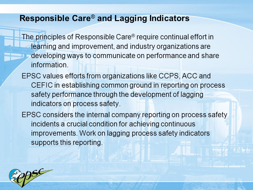 Responsible Care ® and Lagging Indicators The principles of Responsible Care ® require continual effort in learning and improvement, and industry orga