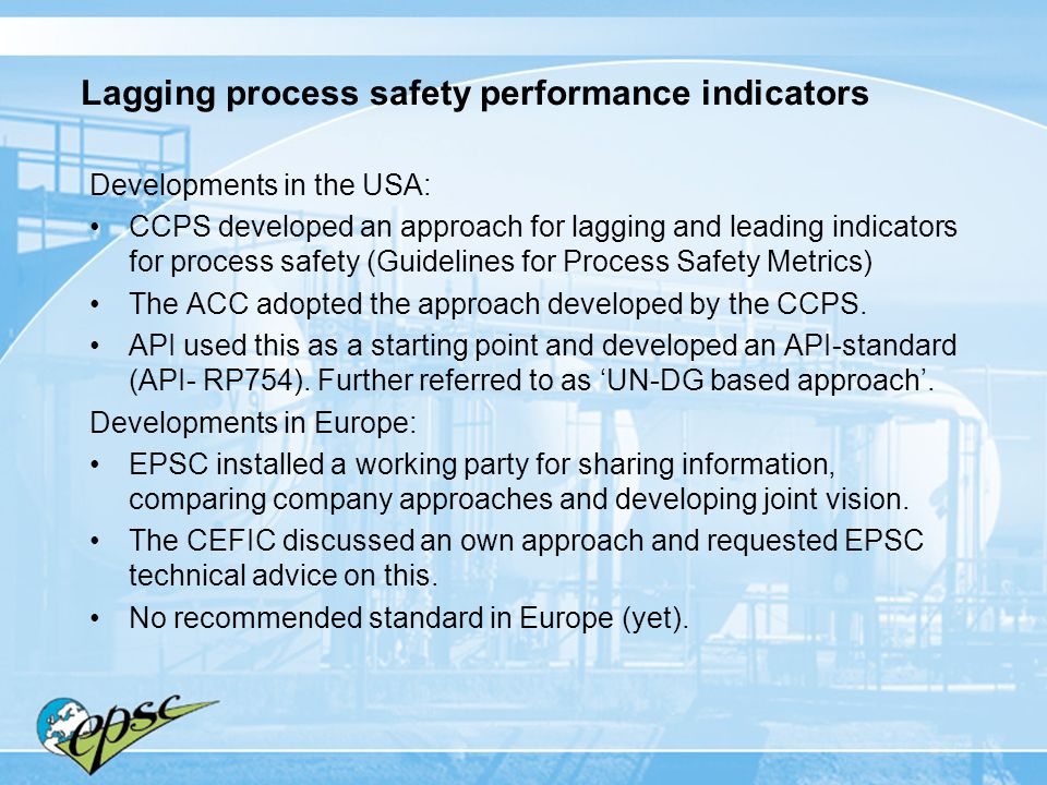 Approaches (see Annex for more detail) The ideas for lagging process safety performance indicators developed by CEFIC and the approach developed in the US by CCPS have a lot of similarity and use the concept of Process Safety Incidents.