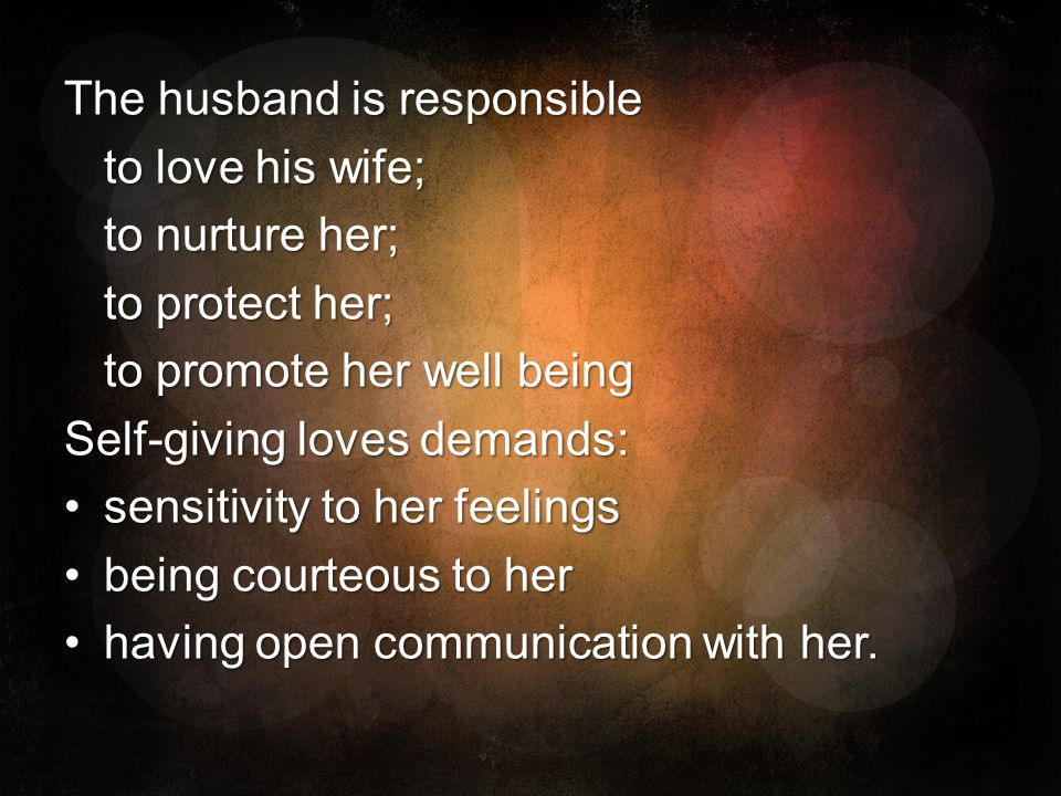 The husband is responsible to love his wife; to nurture her; to protect her; to promote her well being Self-giving loves demands: sensitivity to her f