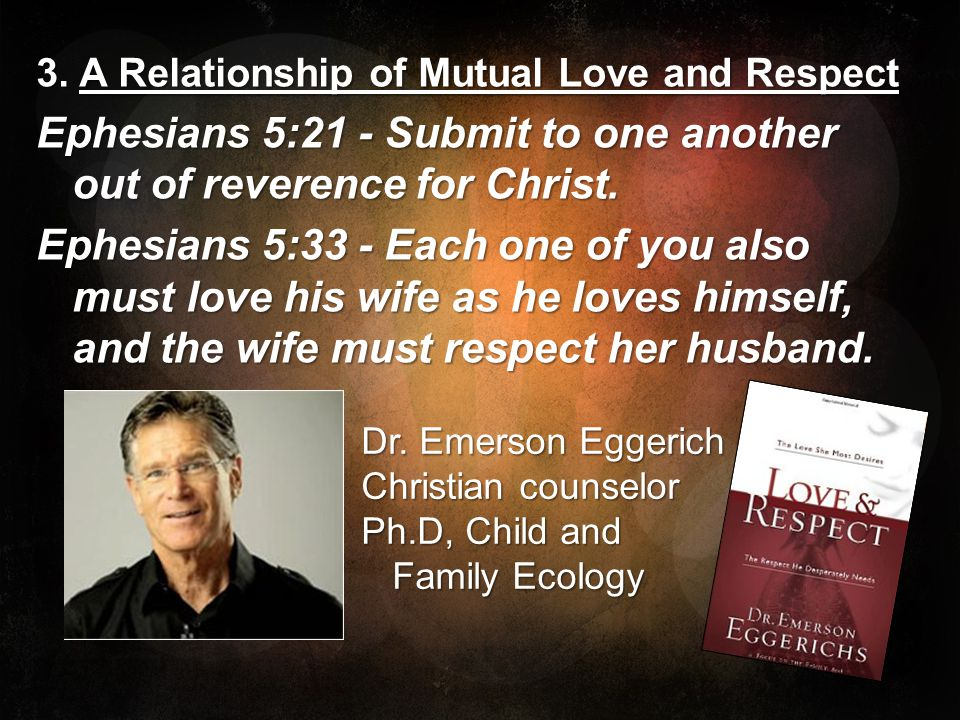 3. A Relationship of Mutual Love and Respect Ephesians 5:21 - Submit to one another out of reverence for Christ. Ephesians 5:33 - Each one of you also