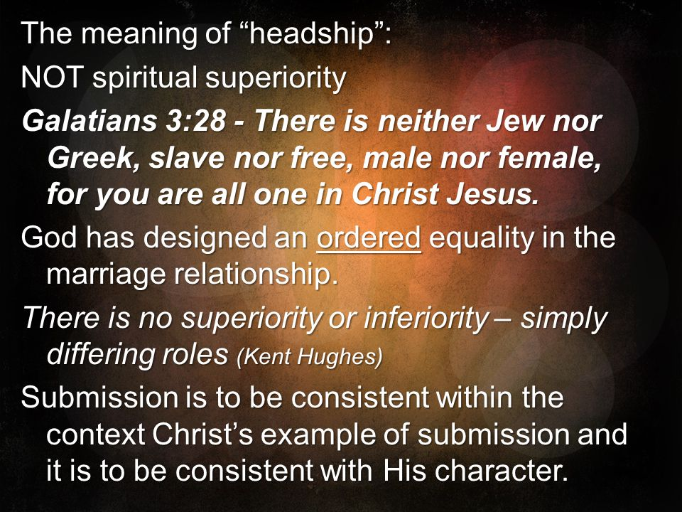The meaning of headship: NOT spiritual superiority Galatians 3:28 - There is neither Jew nor Greek, slave nor free, male nor female, for you are all o
