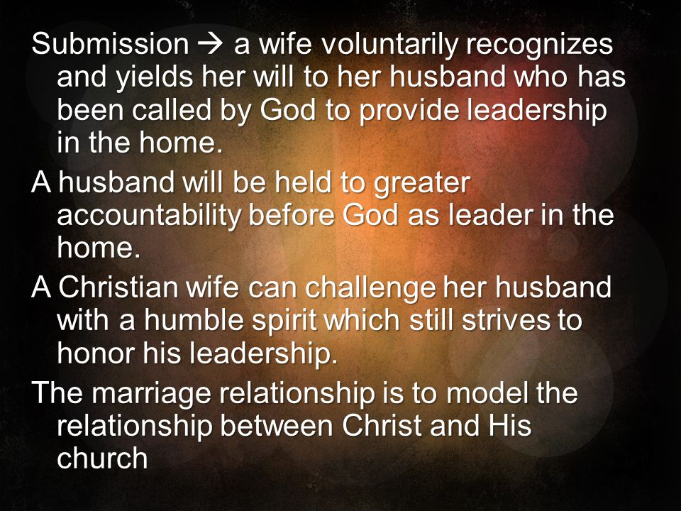 Submission a wife voluntarily recognizes and yields her will to her husband who has been called by God to provide leadership in the home. A husband wi