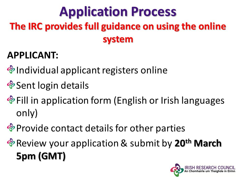 Application Process The IRC provides full guidance on using the online system APPLICANT: Individual applicant registers online Sent login details Fill in application form (English or Irish languages only) Provide contact details for other parties 20 th March 5pm (GMT) Review your application & submit by 20 th March 5pm (GMT)