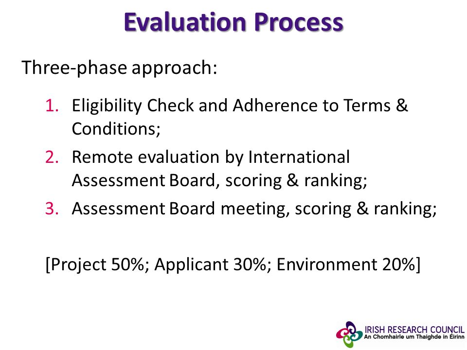 Evaluation Process Three-phase approach: 1.Eligibility Check and Adherence to Terms & Conditions; 2.Remote evaluation by International Assessment Board, scoring & ranking; 3.Assessment Board meeting, scoring & ranking; [Project 50%; Applicant 30%; Environment 20%]