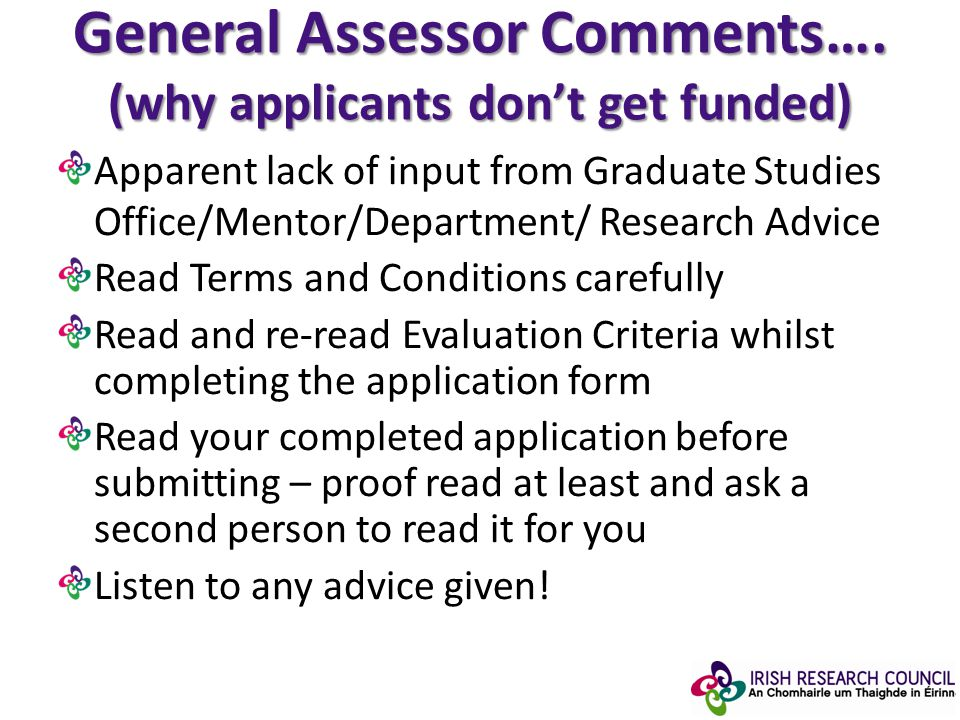 Apparent lack of input from Graduate Studies Office/Mentor/Department/ Research Advice Read Terms and Conditions carefully Read and re-read Evaluation Criteria whilst completing the application form Read your completed application before submitting – proof read at least and ask a second person to read it for you Listen to any advice given.