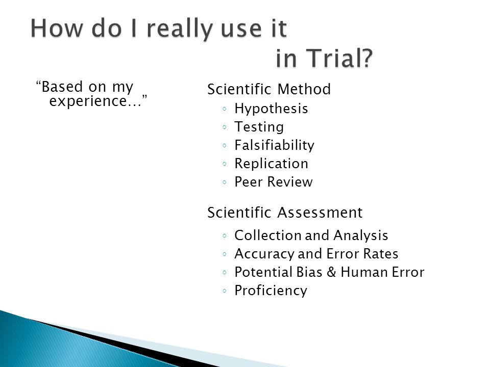 Based on my experience… Scientific Method Hypothesis Testing Falsifiability Replication Peer Review Scientific Assessment Collection and Analysis Accuracy and Error Rates Potential Bias & Human Error Proficiency