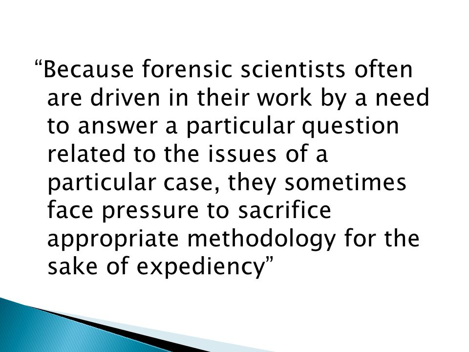 Because forensic scientists often are driven in their work by a need to answer a particular question related to the issues of a particular case, they sometimes face pressure to sacrifice appropriate methodology for the sake of expediency
