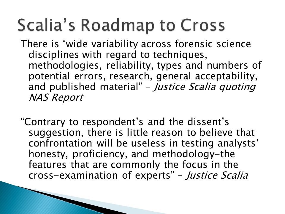 There is wide variability across forensic science disciplines with regard to techniques, methodologies, reliability, types and numbers of potential errors, research, general acceptability, and published material – Justice Scalia quoting NAS Report Contrary to respondents and the dissents suggestion, there is little reason to believe that confrontation will be useless in testing analysts honesty, proficiency, and methodology-the features that are commonly the focus in the cross-examination of experts – Justice Scalia