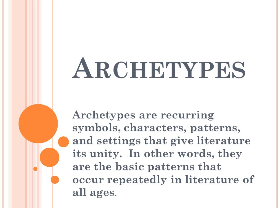 A RCHETYPES Archetypes are recurring symbols, characters, patterns, and settings that give literature its unity. In other words, they are the basic pa