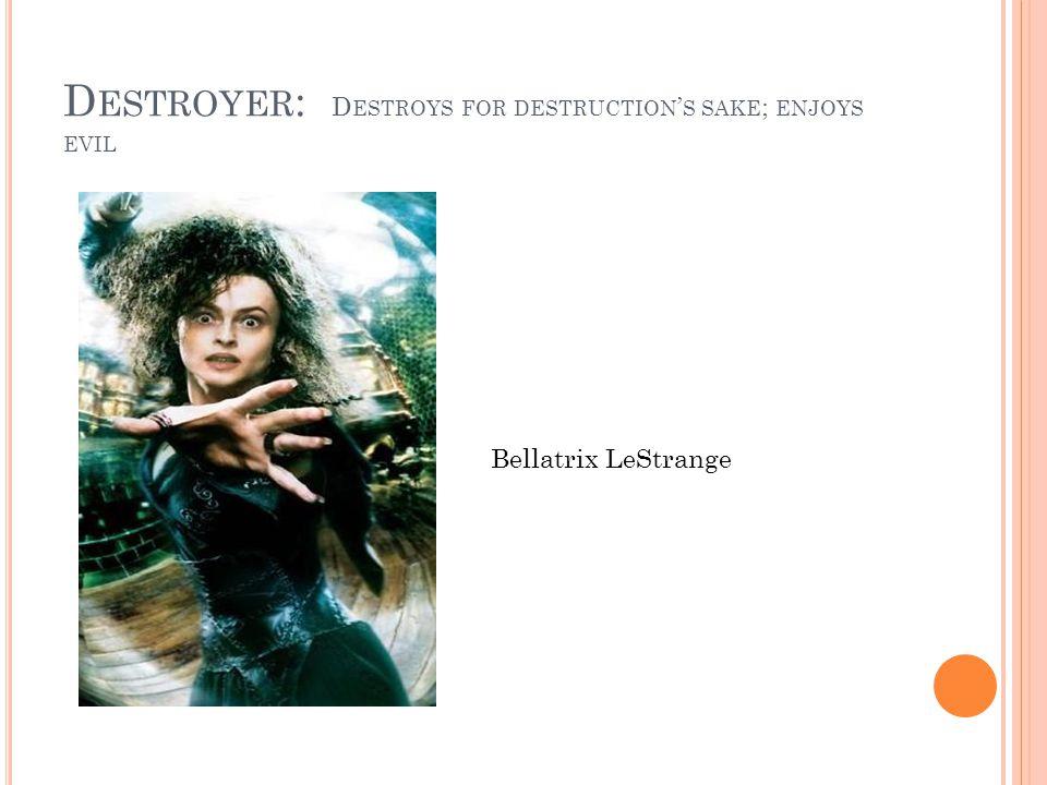 D ESTROYER : D ESTROYS FOR DESTRUCTION S SAKE ; ENJOYS EVIL Bellatrix LeStrange
