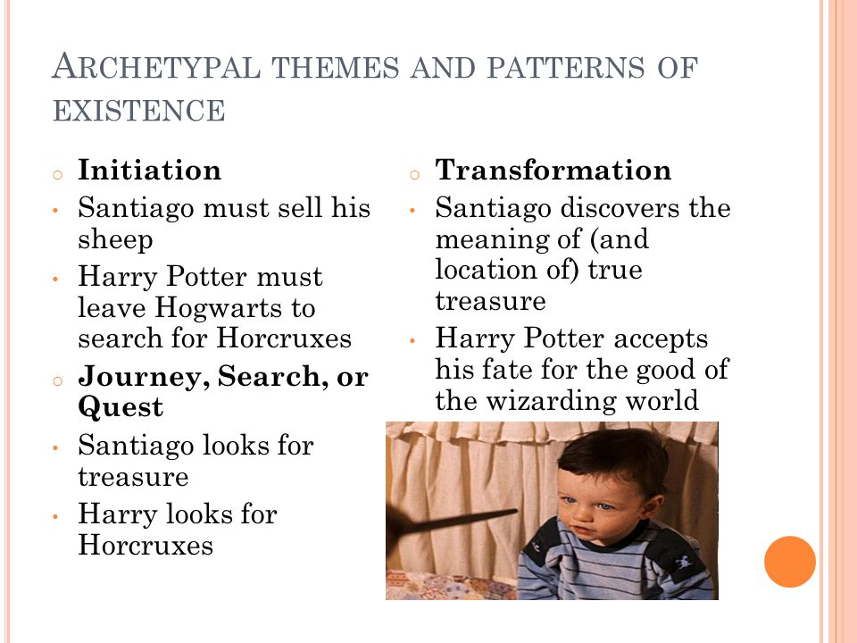A RCHETYPAL THEMES AND PATTERNS OF EXISTENCE o Initiation Santiago must sell his sheep Harry Potter must leave Hogwarts to search for Horcruxes o Jour