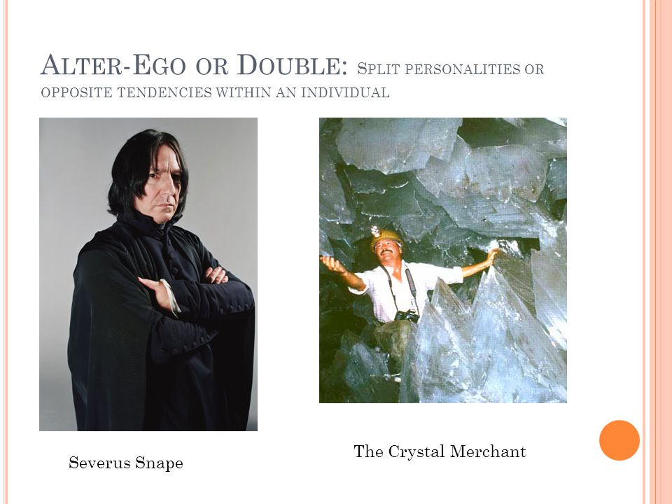 A LTER -E GO OR D OUBLE : S PLIT PERSONALITIES OR OPPOSITE TENDENCIES WITHIN AN INDIVIDUAL Severus Snape The Crystal Merchant