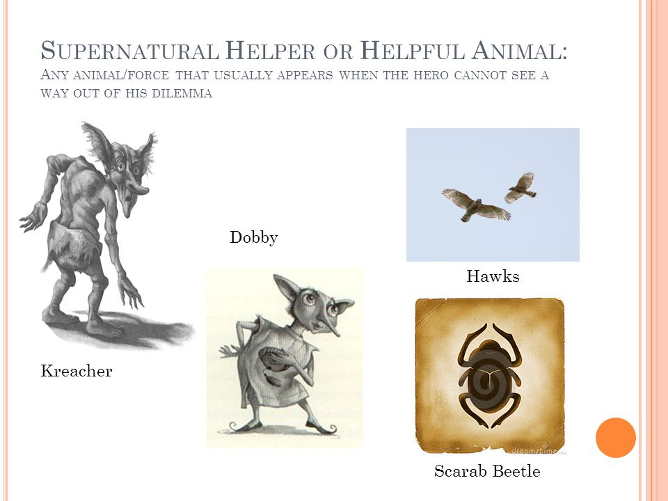 S UPERNATURAL H ELPER OR H ELPFUL A NIMAL : A NY ANIMAL / FORCE THAT USUALLY APPEARS WHEN THE HERO CANNOT SEE A WAY OUT OF HIS DILEMMA Kreacher Dobby