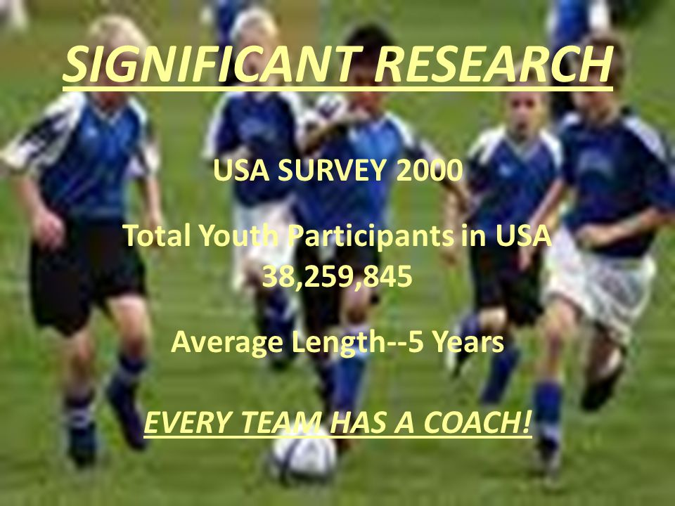 SIGNIFICANT RESEARCH USA SURVEY 2000 Total Youth Participants in USA 38,259,845 Average Length--5 Years EVERY TEAM HAS A COACH!