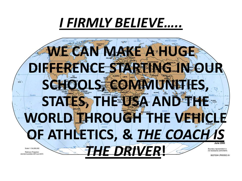 WE CAN MAKE A HUGE DIFFERENCE STARTING IN OUR SCHOOLS, COMMUNITIES, STATES, THE USA AND THE WORLD THROUGH THE VEHICLE OF ATHLETICS, & THE COACH IS THE