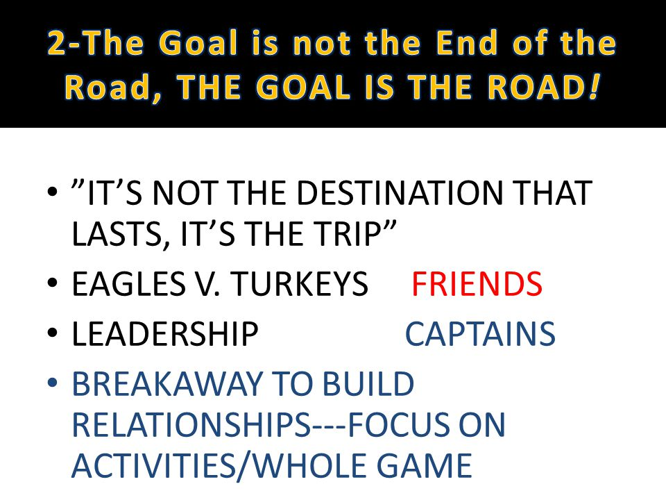 ITS NOT THE DESTINATION THAT LASTS, ITS THE TRIP EAGLES V. TURKEYS FRIENDS LEADERSHIP CAPTAINS BREAKAWAY TO BUILD RELATIONSHIPS---FOCUS ON ACTIVITIES/