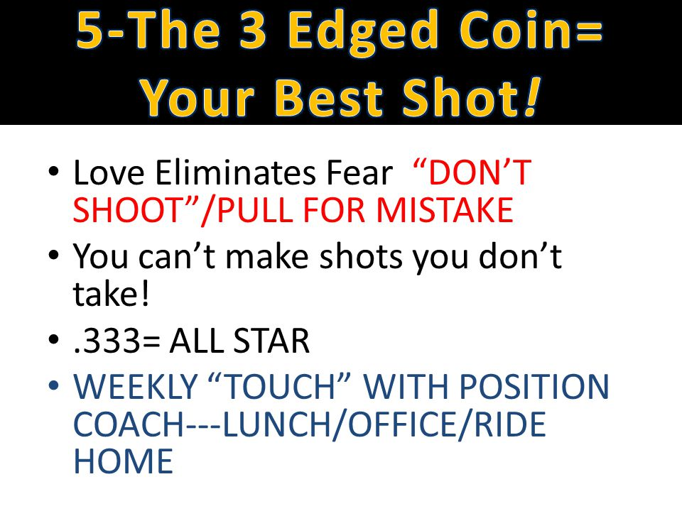 Love Eliminates Fear DONT SHOOT/PULL FOR MISTAKE You cant make shots you dont take!.333= ALL STAR WEEKLY TOUCH WITH POSITION COACH---LUNCH/OFFICE/RIDE