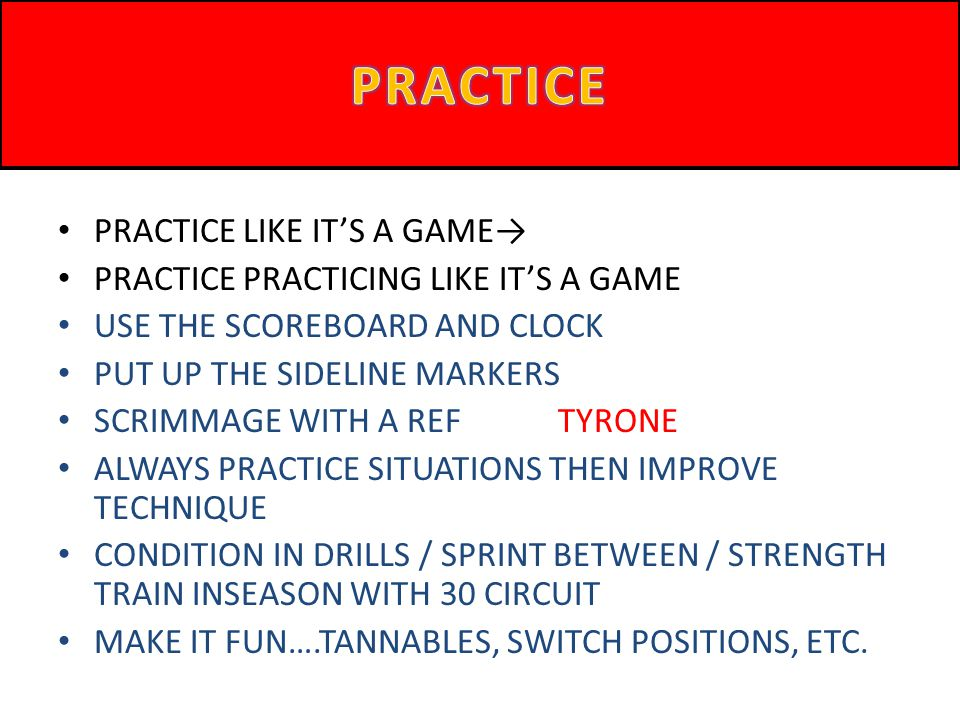 PRACTICE LIKE ITS A GAME PRACTICE PRACTICING LIKE ITS A GAME USE THE SCOREBOARD AND CLOCK PUT UP THE SIDELINE MARKERS SCRIMMAGE WITH A REF TYRONE ALWA