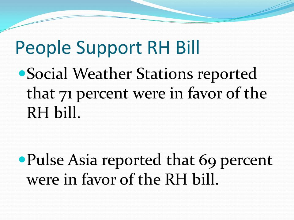 People Support RH Bill Social Weather Stations reported that 71 percent were in favor of the RH bill. Pulse Asia reported that 69 percent were in favo