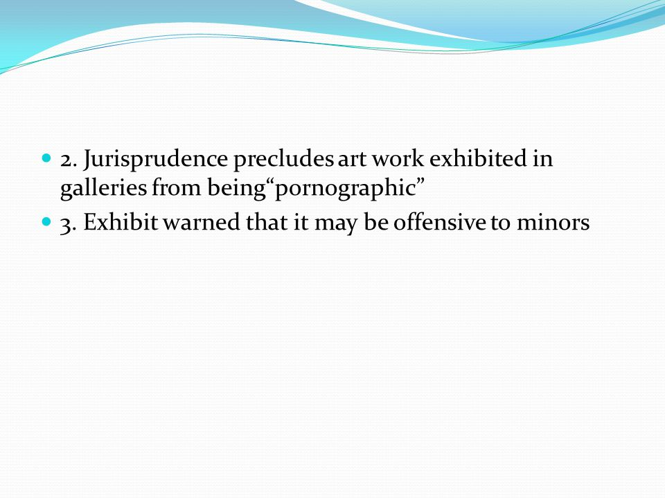 2. Jurisprudence precludes art work exhibited in galleries from beingpornographic 3. Exhibit warned that it may be offensive to minors