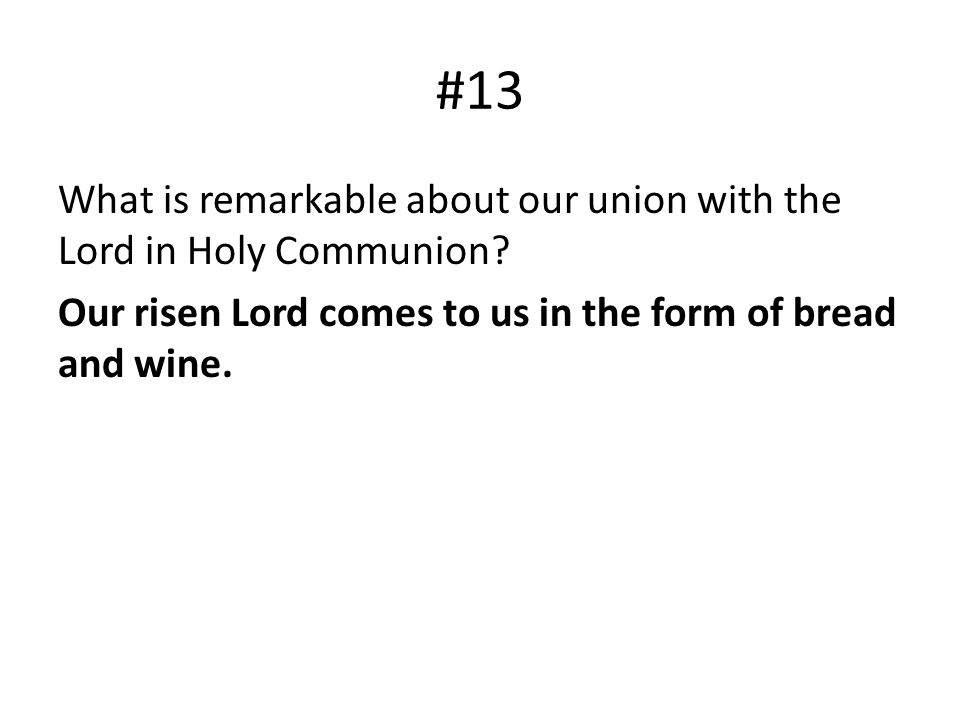 #13 What is remarkable about our union with the Lord in Holy Communion? Our risen Lord comes to us in the form of bread and wine.