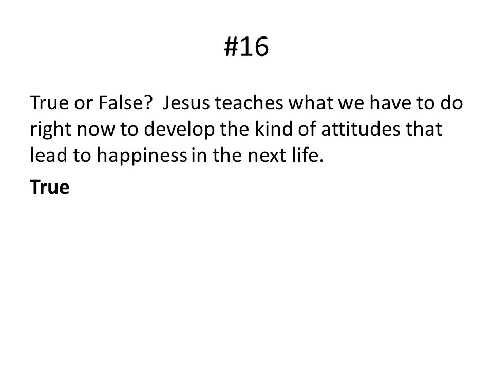 #16 True or False? Jesus teaches what we have to do right now to develop the kind of attitudes that lead to happiness in the next life. True