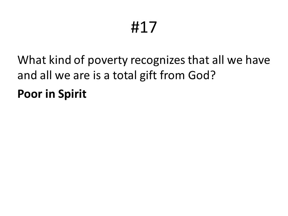 #17 What kind of poverty recognizes that all we have and all we are is a total gift from God? Poor in Spirit