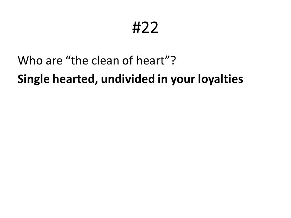 #22 Who are the clean of heart? Single hearted, undivided in your loyalties