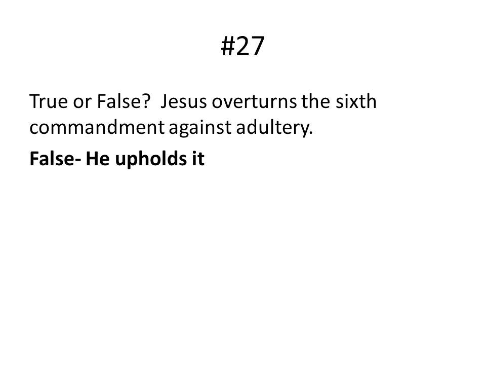 #27 True or False? Jesus overturns the sixth commandment against adultery. False- He upholds it