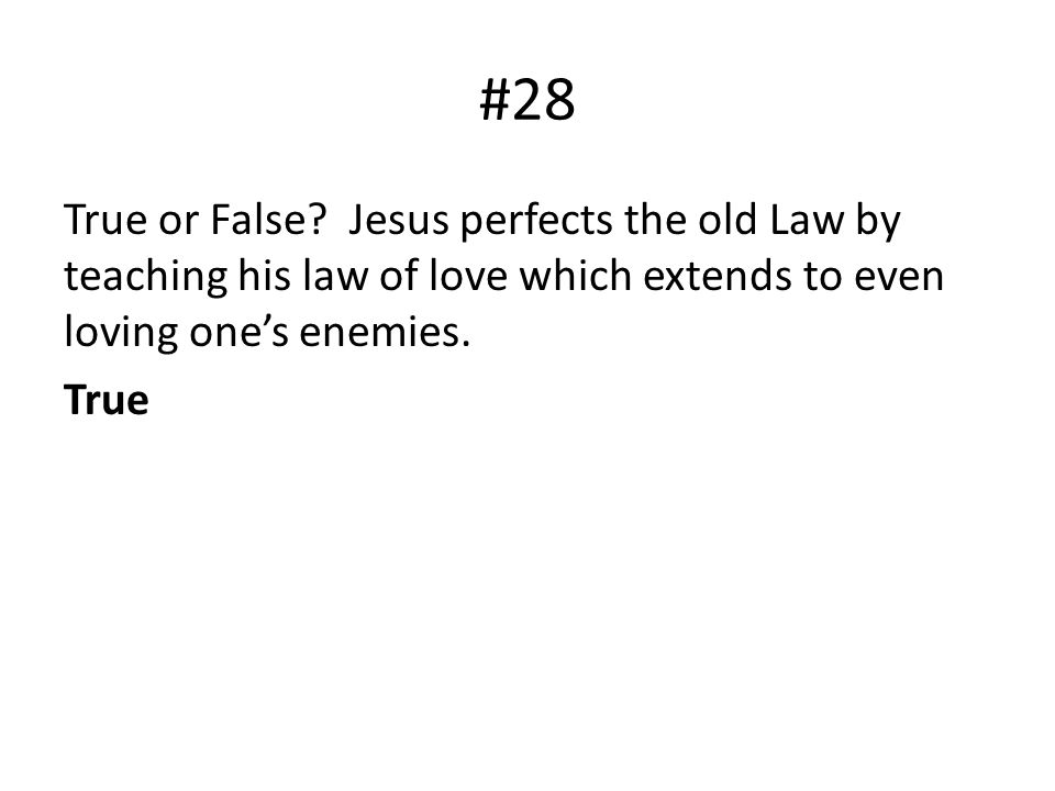 #28 True or False? Jesus perfects the old Law by teaching his law of love which extends to even loving ones enemies. True