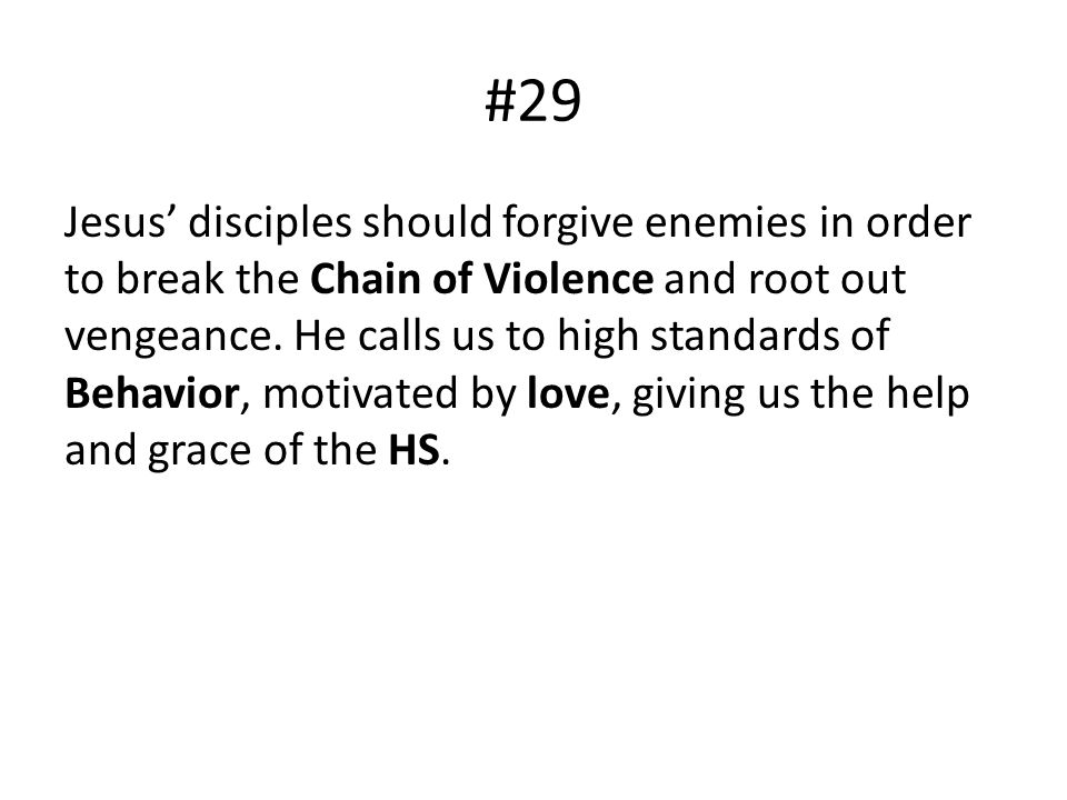 #29 Jesus disciples should forgive enemies in order to break the Chain of Violence and root out vengeance. He calls us to high standards of Behavior,