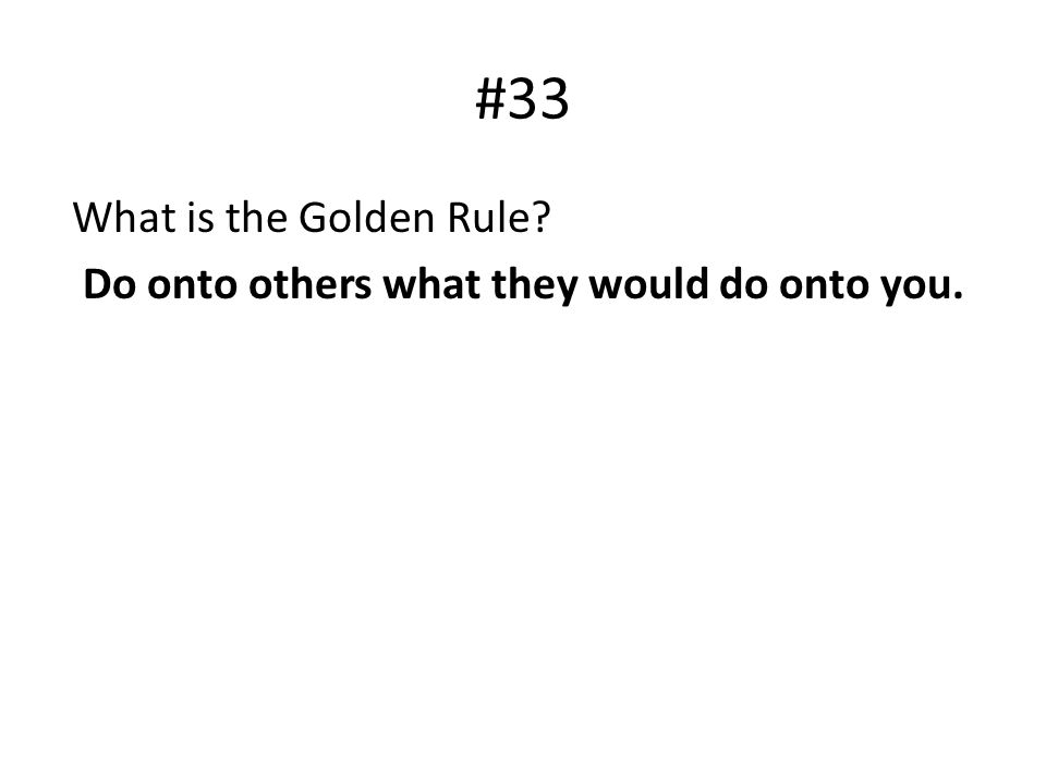 #33 What is the Golden Rule? Do onto others what they would do onto you.